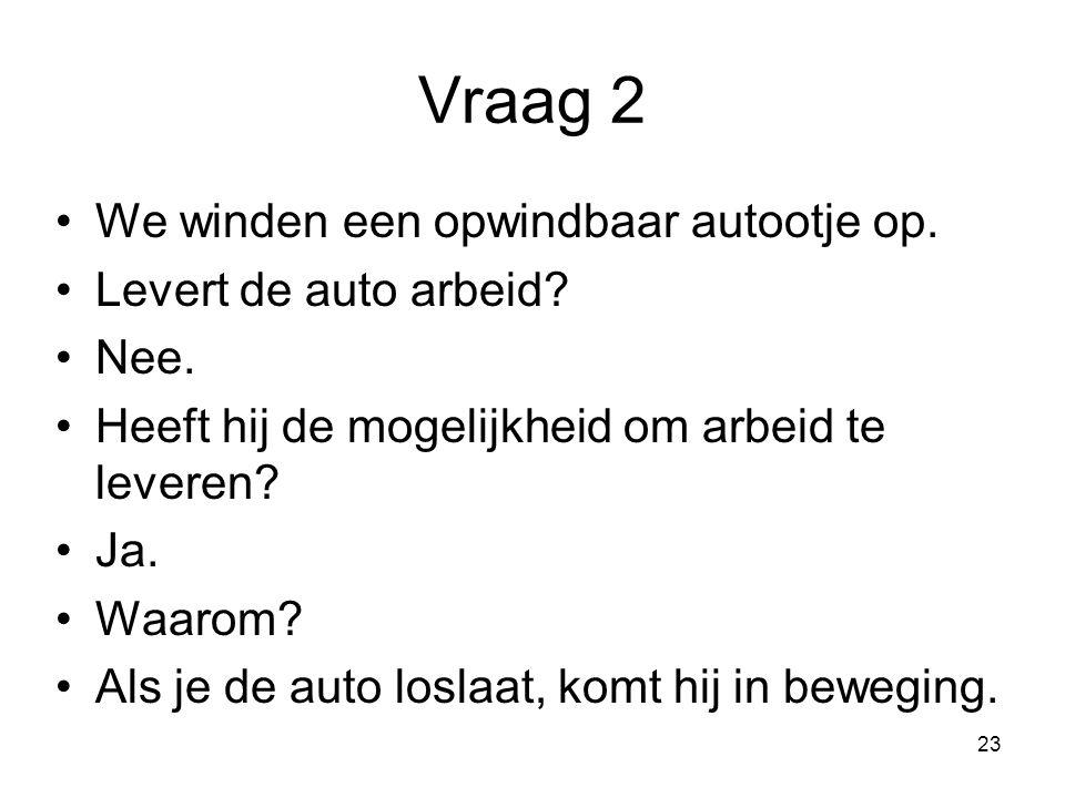 23 Vraag 2 We winden een opwindbaar autootje op. Levert de auto arbeid? Nee. Heeft hij de mogelijkheid om arbeid te leveren? Ja. Waarom? Als je de aut