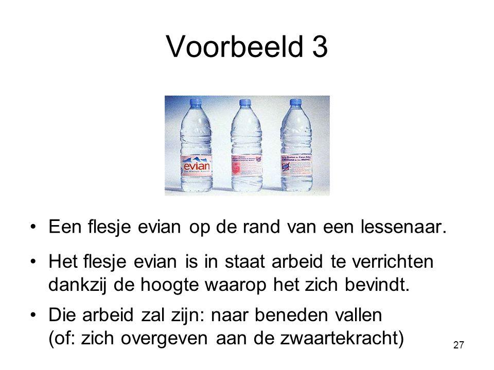 27 Voorbeeld 3 Een flesje evian op de rand van een lessenaar. Het flesje evian is in staat arbeid te verrichten dankzij de hoogte waarop het zich bevi