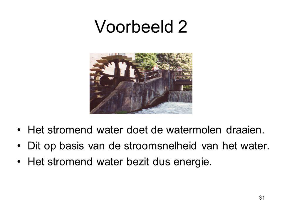 31 Voorbeeld 2 Het stromend water doet de watermolen draaien. Dit op basis van de stroomsnelheid van het water. Het stromend water bezit dus energie.
