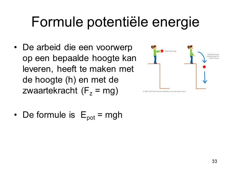 33 Formule potentiële energie De formule is E pot = mgh De arbeid die een voorwerp op een bepaalde hoogte kan leveren, heeft te maken met de hoogte (h