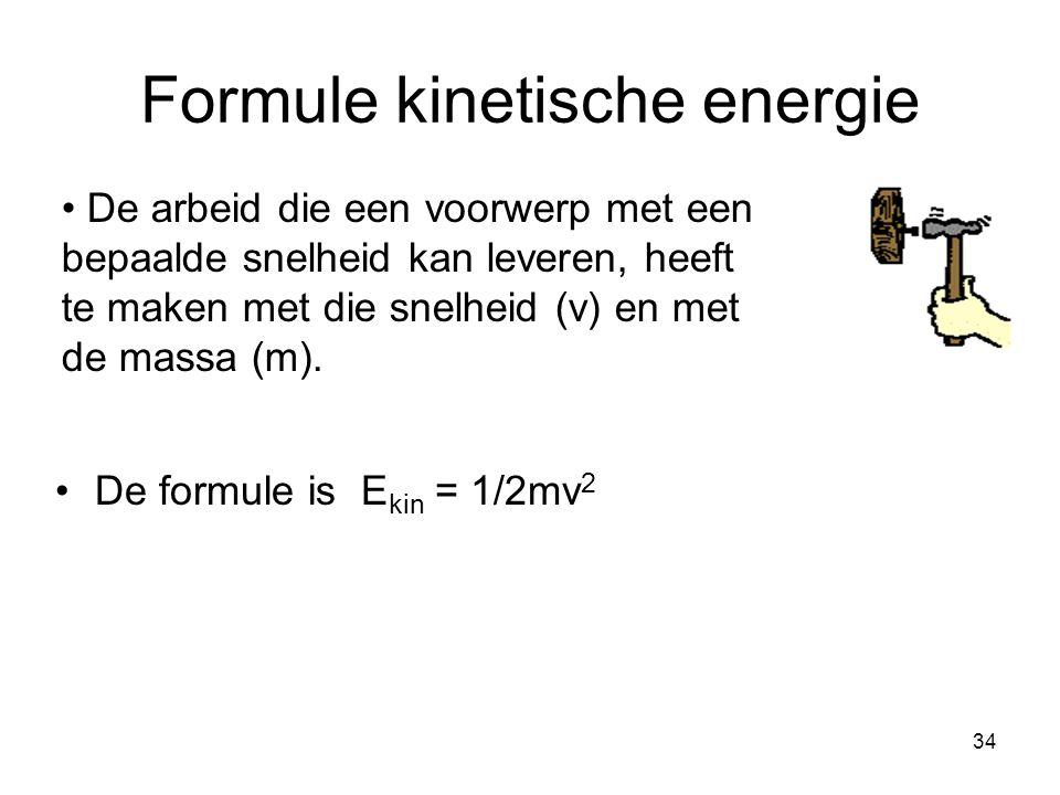 34 Formule kinetische energie De formule is E kin = 1/2mv 2 De arbeid die een voorwerp met een bepaalde snelheid kan leveren, heeft te maken met die s