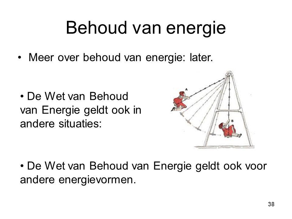 38 Behoud van energie Meer over behoud van energie: later. De Wet van Behoud van Energie geldt ook in andere situaties: De Wet van Behoud van Energie