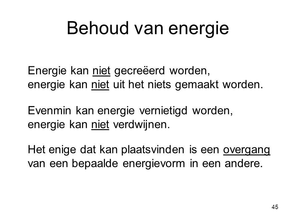 45 Behoud van energie Energie kan niet gecreëerd worden, energie kan niet uit het niets gemaakt worden. Evenmin kan energie vernietigd worden, energie