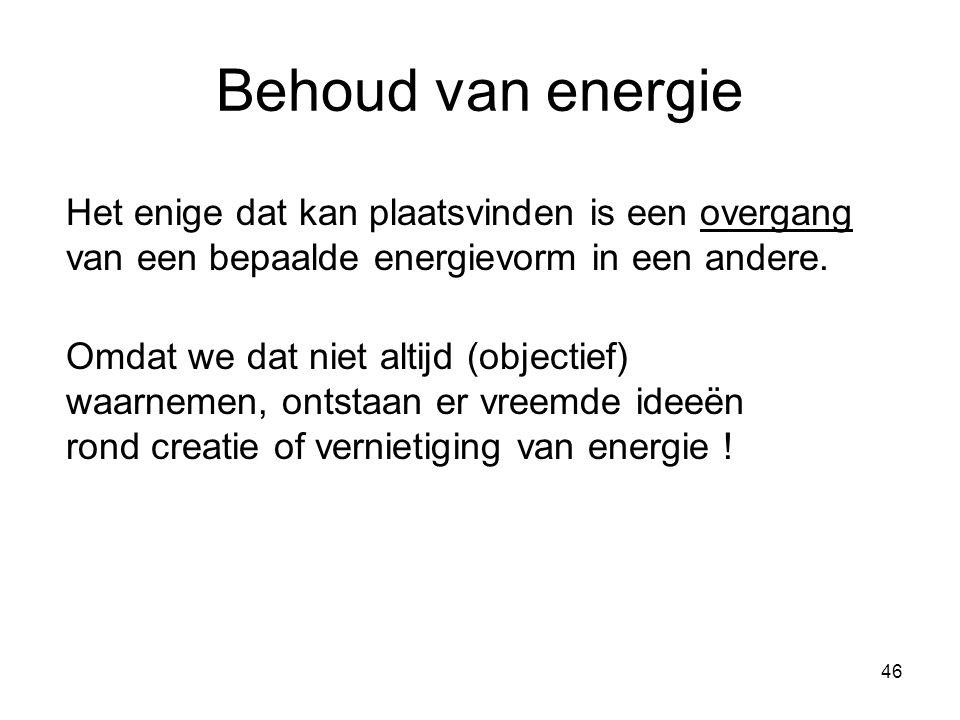 46 Behoud van energie Het enige dat kan plaatsvinden is een overgang van een bepaalde energievorm in een andere. Omdat we dat niet altijd (objectief)
