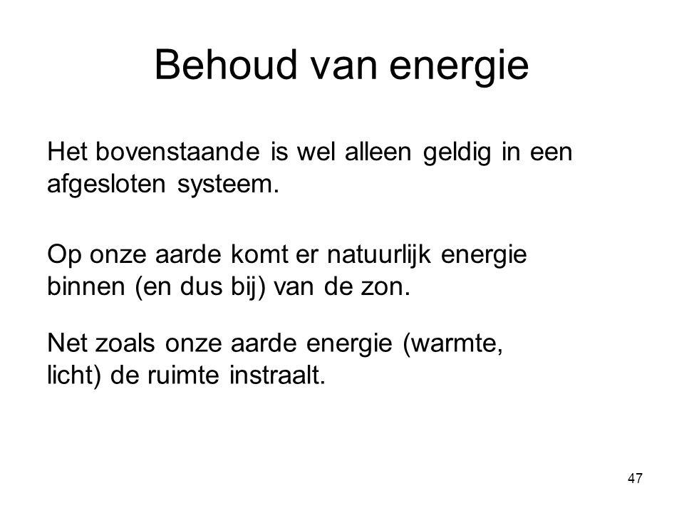 47 Behoud van energie Het bovenstaande is wel alleen geldig in een afgesloten systeem. Op onze aarde komt er natuurlijk energie binnen (en dus bij) va