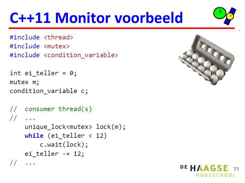 77 C++11 Monitor voorbeeld #include int ei_teller = 0; mutex m; condition_variable c; // consumer thread(s) //...