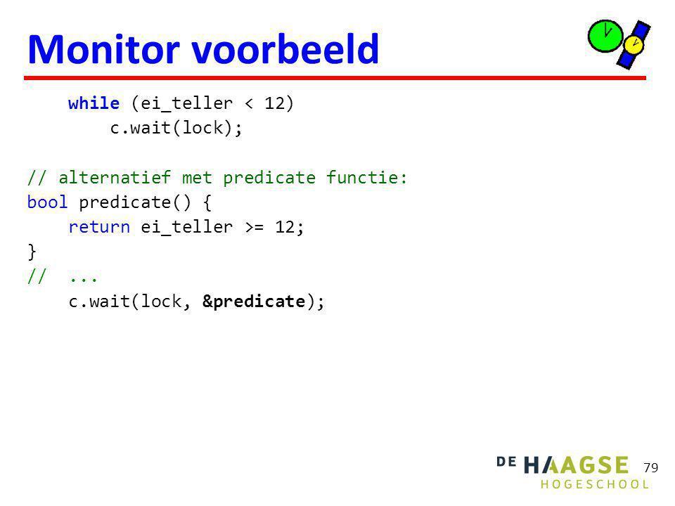79 Monitor voorbeeld while (ei_teller < 12) c.wait(lock); // alternatief met predicate functie: bool predicate() { return ei_teller >= 12; } //...