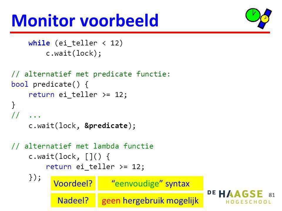 81 Monitor voorbeeld while (ei_teller < 12) c.wait(lock); // alternatief met predicate functie: bool predicate() { return ei_teller >= 12; } //...