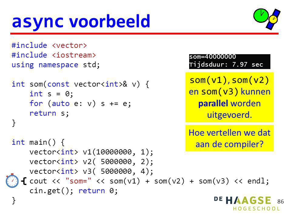 86 async voorbeeld #include using namespace std; int som(const vector & v) { int s = 0; for (auto e: v) s += e; return s; } int main() { vector v1( , 1); vector v2( , 2); vector v3( , 4); cout << som= << som(v1) + som(v2) + som(v3) << endl; cin.get(); return 0; } som(v1), som(v2) en som(v3) kunnen parallel worden uitgevoerd.