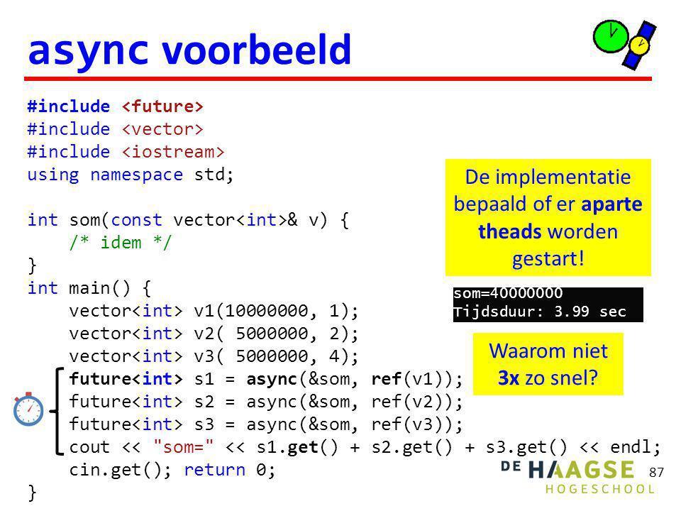 87 async voorbeeld #include using namespace std; int som(const vector & v) { /* idem */ } int main() { vector v1(10000000, 1); vector v2( 5000000, 2); vector v3( 5000000, 4); future s1 = async(&som, ref(v1)); future s2 = async(&som, ref(v2)); future s3 = async(&som, ref(v3)); cout << som= << s1.get() + s2.get() + s3.get() << endl; cin.get(); return 0; } De implementatie bepaald of er aparte theads worden gestart.