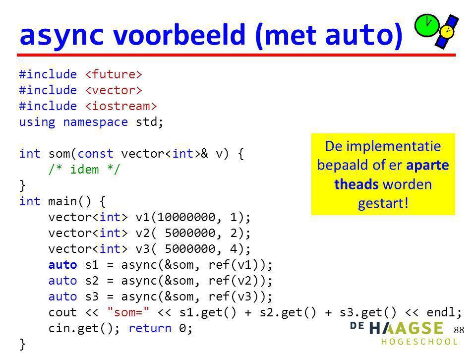 88 async voorbeeld (met auto ) #include using namespace std; int som(const vector & v) { /* idem */ } int main() { vector v1(10000000, 1); vector v2( 5000000, 2); vector v3( 5000000, 4); auto s1 = async(&som, ref(v1)); auto s2 = async(&som, ref(v2)); auto s3 = async(&som, ref(v3)); cout << som= << s1.get() + s2.get() + s3.get() << endl; cin.get(); return 0; } De implementatie bepaald of er aparte theads worden gestart!