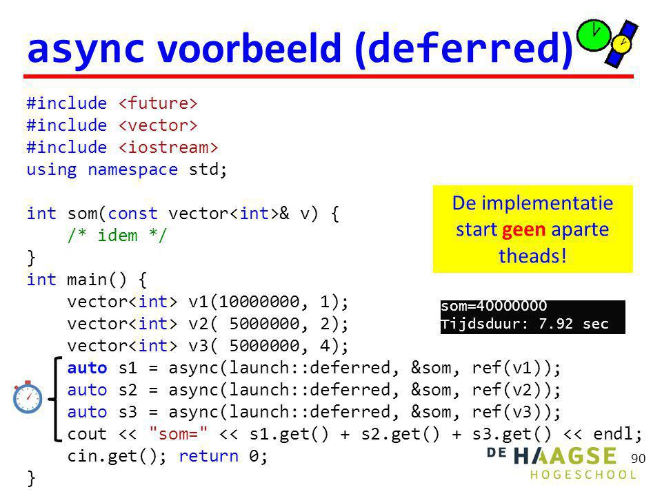 90 async voorbeeld ( deferred ) #include using namespace std; int som(const vector & v) { /* idem */ } int main() { vector v1( , 1); vector v2( , 2); vector v3( , 4); auto s1 = async(launch::deferred, &som, ref(v1)); auto s2 = async(launch::deferred, &som, ref(v2)); auto s3 = async(launch::deferred, &som, ref(v3)); cout << som= << s1.get() + s2.get() + s3.get() << endl; cin.get(); return 0; } De implementatie start geen aparte theads.