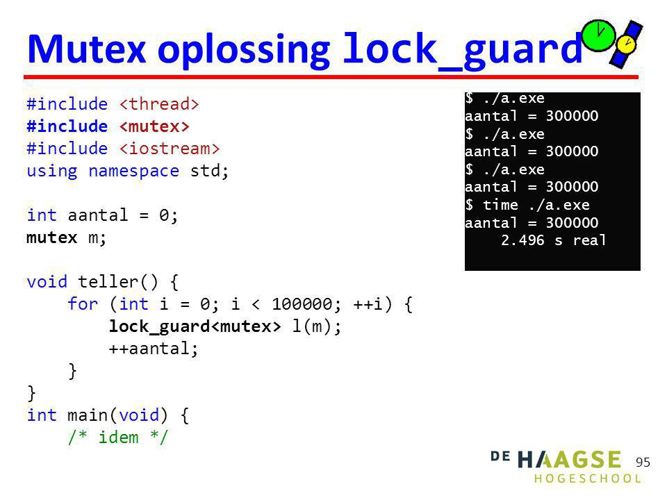 95 Mutex oplossing lock_guard #include using namespace std; int aantal = 0; mutex m; void teller() { for (int i = 0; i < ; ++i) { lock_guard l(m); ++aantal; } int main(void) { /* idem */ $./a.exe aantal = $./a.exe aantal = $./a.exe aantal = $ time./a.exe aantal = s real