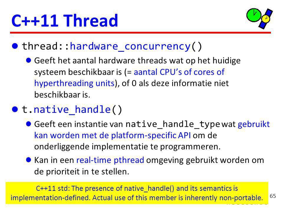 65 C++11 Thread thread::hardware_concurrency() Geeft het aantal hardware threads wat op het huidige systeem beschikbaar is (= aantal CPU's of cores of hyperthreading units), of 0 als deze informatie niet beschikbaar is.