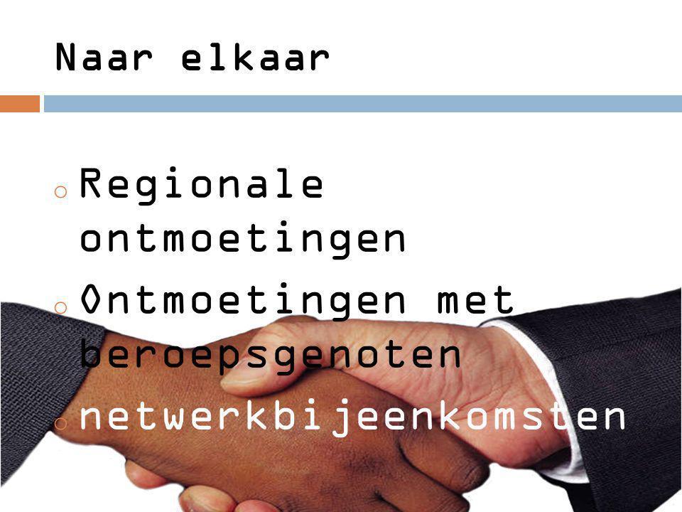 Naar elkaar o Regionale ontmoetingen o Ontmoetingen met beroepsgenoten o netwerkbijeenkomsten