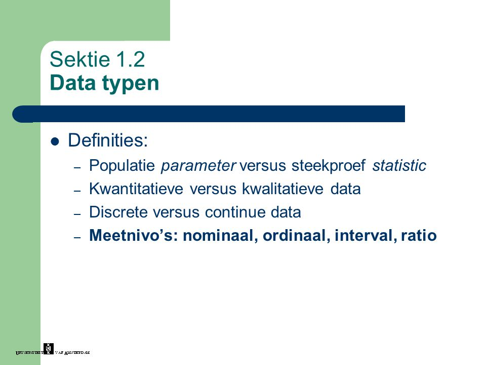 Sektie 1.2 Data typen Definities: – Populatie parameter versus steekproef statistic – Kwantitatieve versus kwalitatieve data – Discrete versus continue data – Meetnivo's: nominaal, ordinaal, interval, ratio