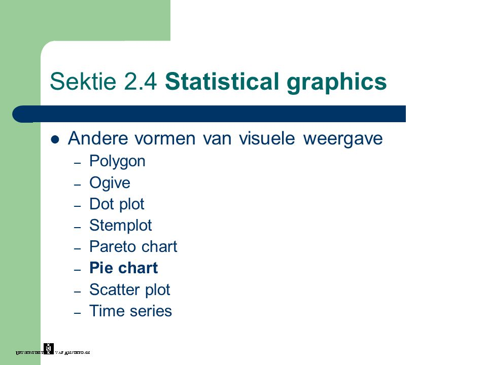 Sektie 2.4 Statistical graphics Andere vormen van visuele weergave – Polygon – Ogive – Dot plot – Stemplot – Pareto chart – Pie chart – Scatter plot – Time series