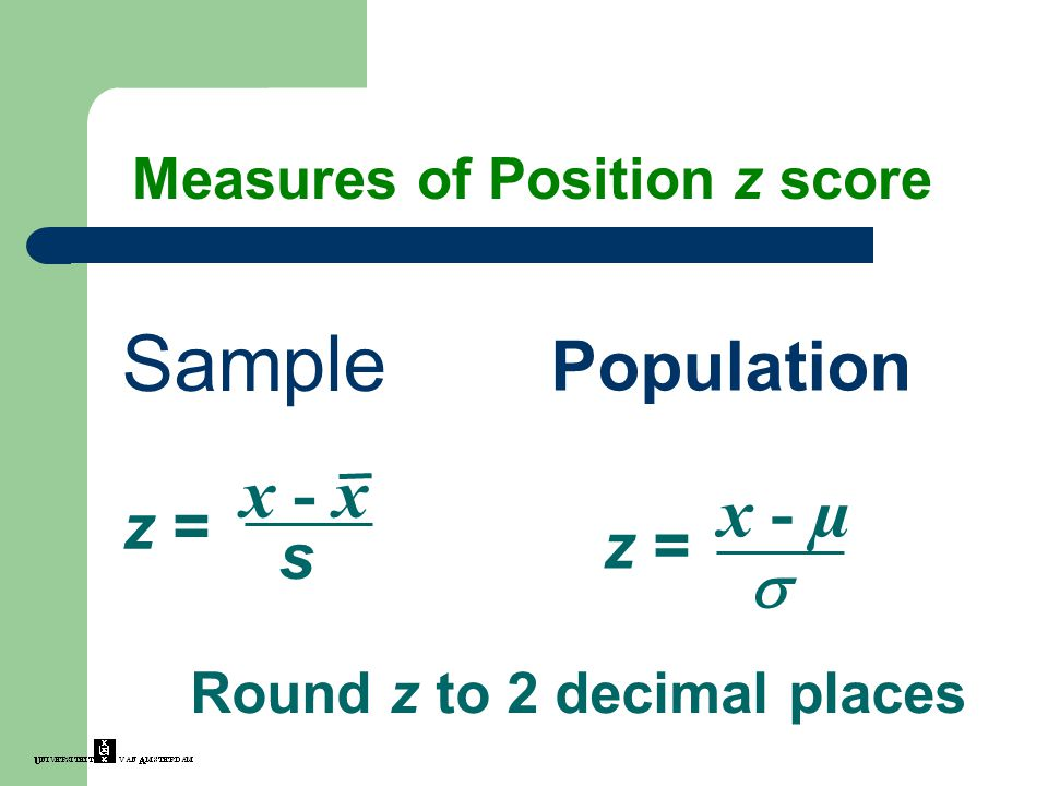 Sample Population x - µ z =  Round z to 2 decimal places Measures of Position z score z = x - x s