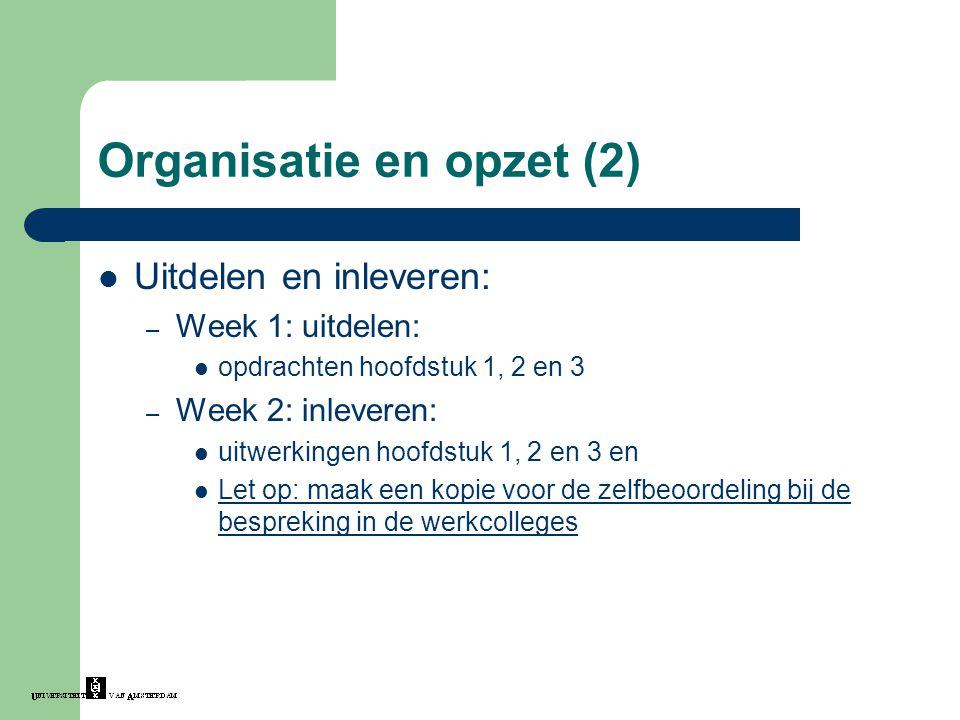 Organisatie en opzet (2) Uitdelen en inleveren: – Week 1: uitdelen: opdrachten hoofdstuk 1, 2 en 3 – Week 2: inleveren: uitwerkingen hoofdstuk 1, 2 en 3 en Let op: maak een kopie voor de zelfbeoordeling bij de bespreking in de werkcolleges