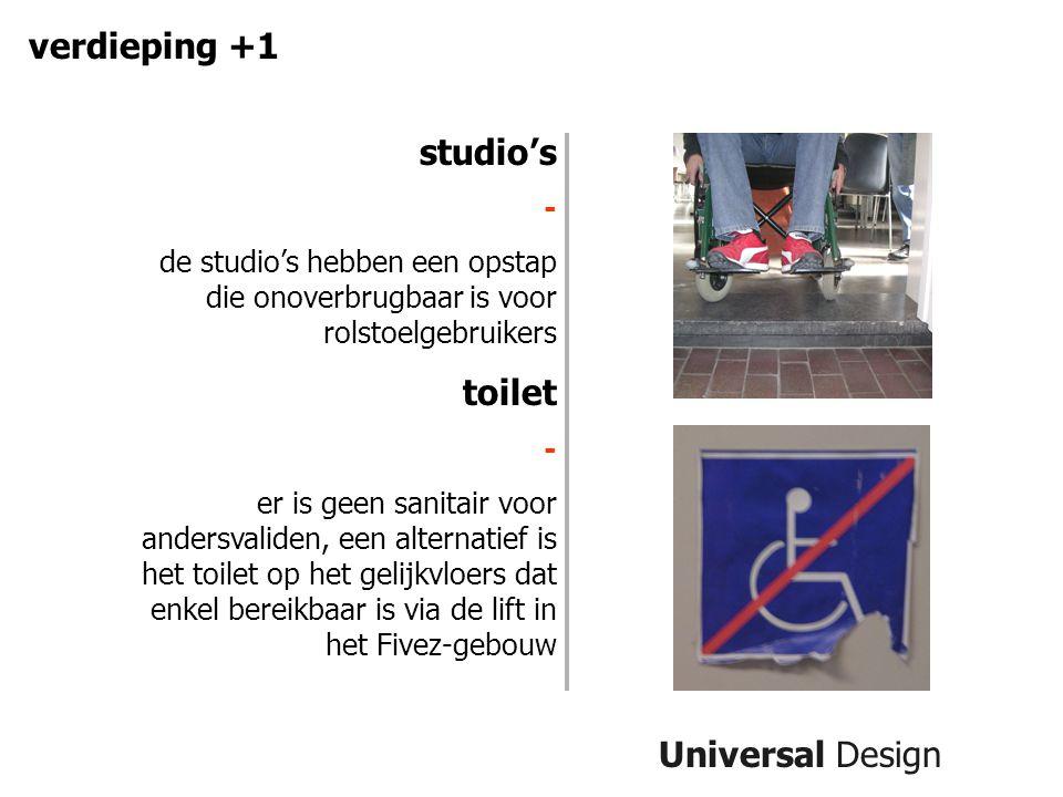 Universal Design verdieping +1 studio's - de studio's hebben een opstap die onoverbrugbaar is voor rolstoelgebruikers toilet - er is geen sanitair voor andersvaliden, een alternatief is het toilet op het gelijkvloers dat enkel bereikbaar is via de lift in het Fivez-gebouw