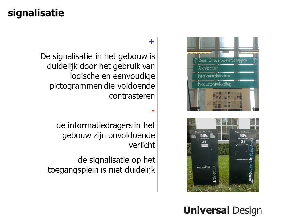 Universal Design signalisatie + De signalisatie in het gebouw is duidelijk door het gebruik van logische en eenvoudige pictogrammen die voldoende contrasteren - de informatiedragers in het gebouw zijn onvoldoende verlicht de signalisatie op het toegangsplein is niet duidelijk