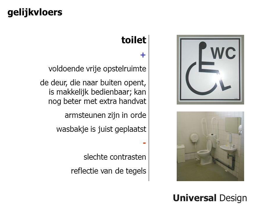 Universal Design gelijkvloers toilet + voldoende vrije opstelruimte de deur, die naar buiten opent, is makkelijk bedienbaar; kan nog beter met extra handvat armsteunen zijn in orde wasbakje is juist geplaatst - slechte contrasten reflectie van de tegels