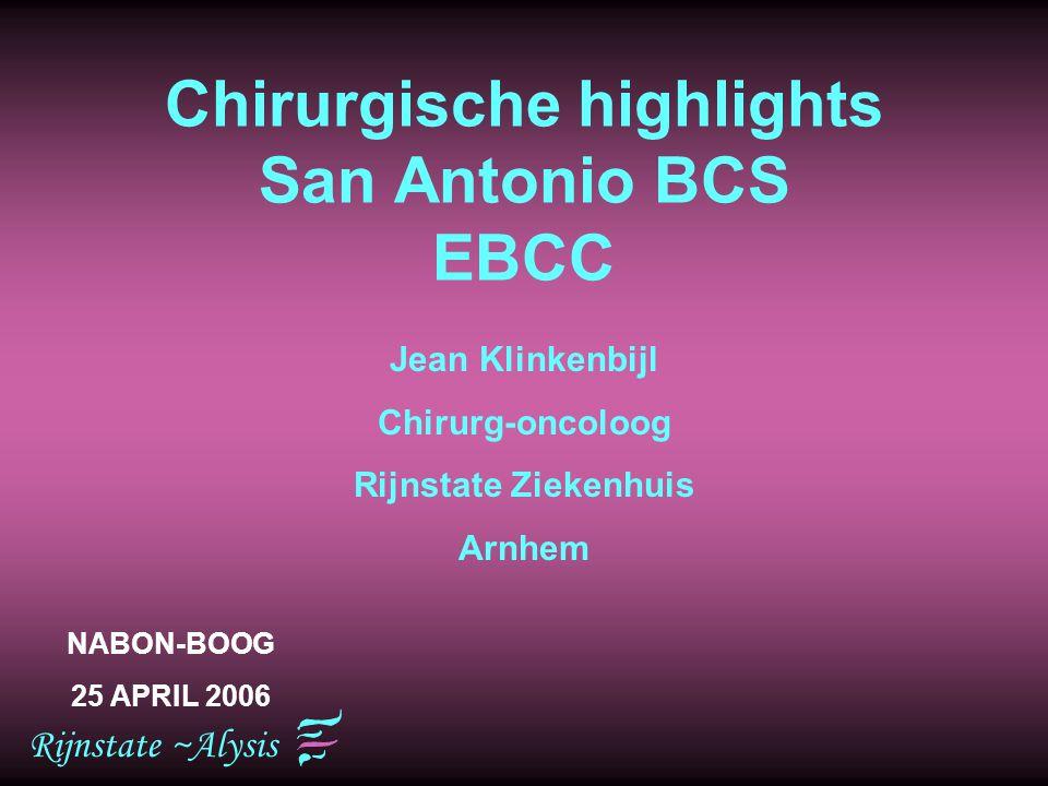 Rijnstate ~Alysis Chirurgische highlights San Antonio BCS EBCC Jean Klinkenbijl Chirurg-oncoloog Rijnstate Ziekenhuis Arnhem NABON-BOOG 25 APRIL 2006