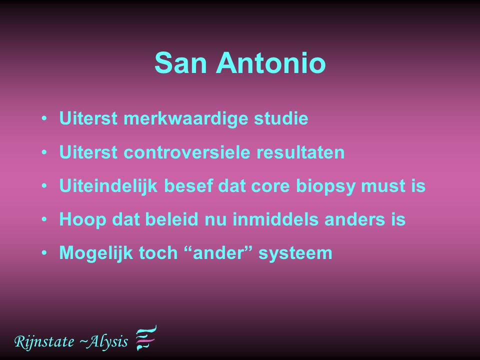 Rijnstate ~Alysis San Antonio Uiterst merkwaardige studie Uiterst controversiele resultaten Uiteindelijk besef dat core biopsy must is Hoop dat beleid