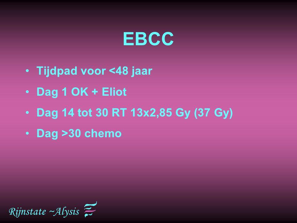 Rijnstate ~Alysis EBCC Tijdpad voor <48 jaar Dag 1 OK + Eliot Dag 14 tot 30 RT 13x2,85 Gy (37 Gy) Dag >30 chemo