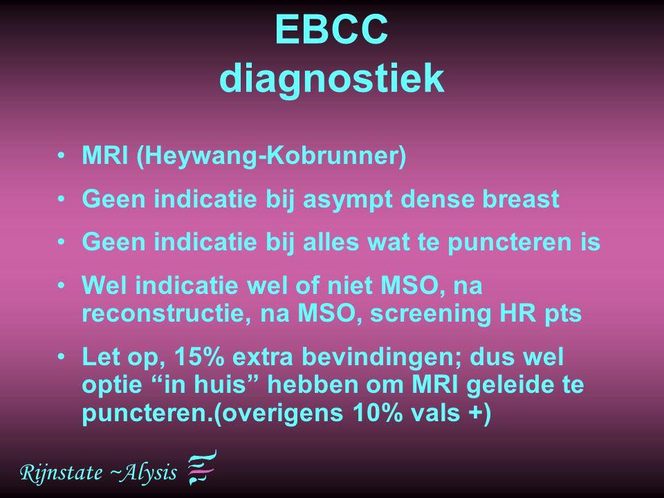 Rijnstate ~Alysis EBCC diagnostiek MRI (Heywang-Kobrunner) Geen indicatie bij asympt dense breast Geen indicatie bij alles wat te puncteren is Wel ind