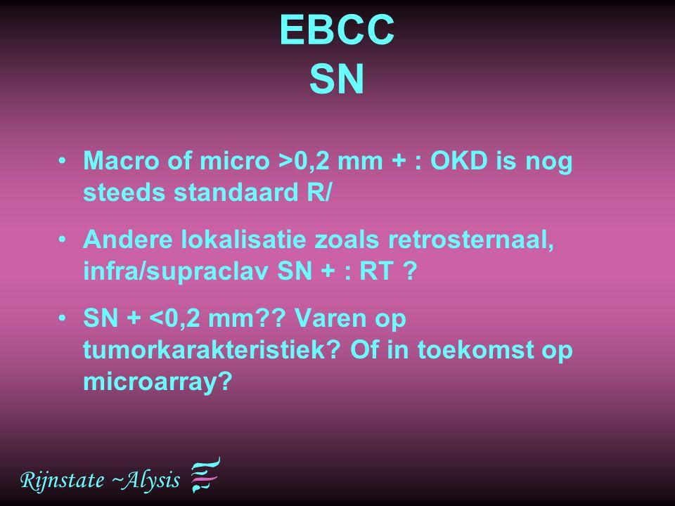 Rijnstate ~Alysis EBCC SN Macro of micro >0,2 mm + : OKD is nog steeds standaard R/ Andere lokalisatie zoals retrosternaal, infra/supraclav SN + : RT