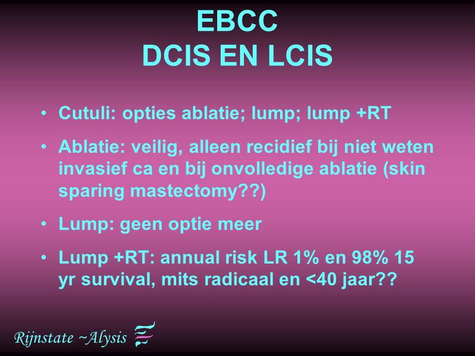 Rijnstate ~Alysis EBCC DCIS EN LCIS Cutuli: opties ablatie; lump; lump +RT Ablatie: veilig, alleen recidief bij niet weten invasief ca en bij onvolled