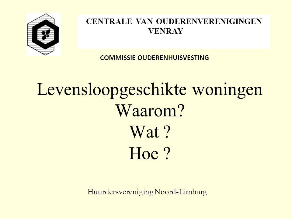 Levensloopgeschikte woningen Waarom? Wat ? Hoe ? COMMISSIE OUDERENHUISVESTING Huurdersvereniging Noord-Limburg CENTRALE VAN OUDERENVERENIGINGEN VENRAY