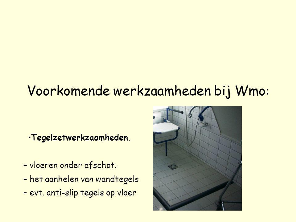 Voorkomende werkzaamheden bij Wmo : Tegelzetwerkzaamheden. – vloeren onder afschot. – het aanhelen van wandtegels – evt. anti-slip tegels op vloer