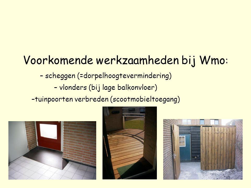 Voorkomende werkzaamheden bij Wmo : – scheggen (=dorpelhoogtevermindering) – vlonders (bij lage balkonvloer) –t–tuinpoorten verbreden (scootmobieltoeg