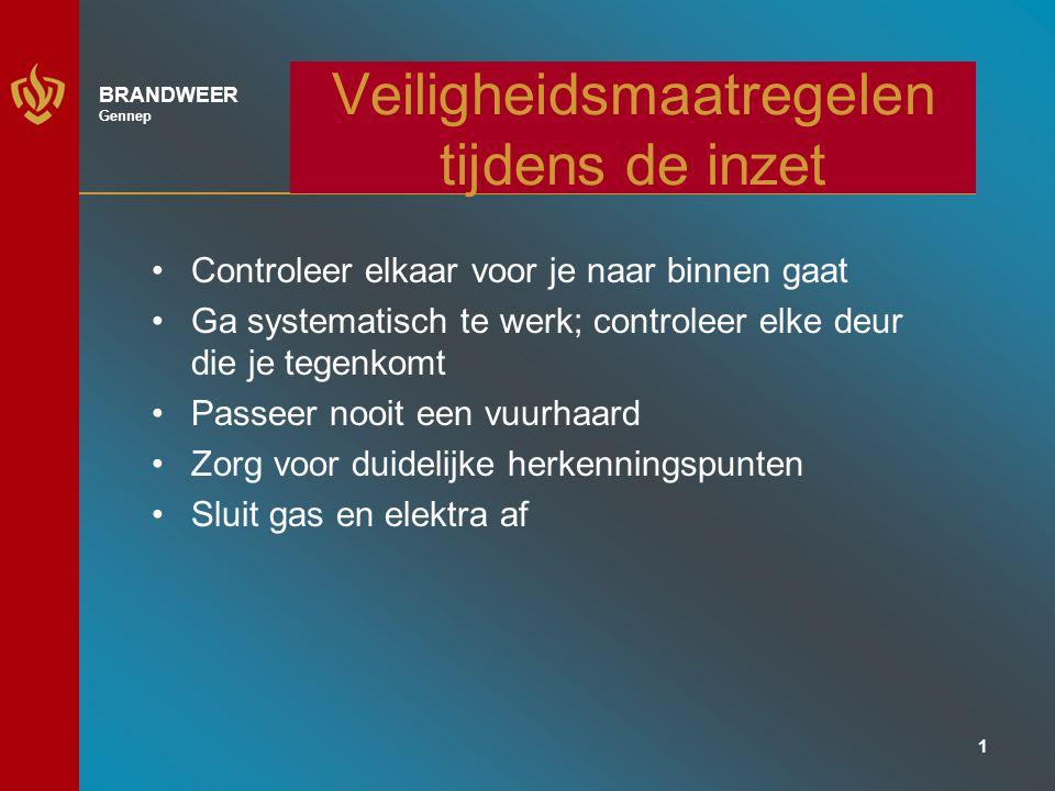 1 BRANDWEER Gennep Veiligheidsmaatregelen tijdens de inzet Controleer elkaar voor je naar binnen gaat Ga systematisch te werk; controleer elke deur die je tegenkomt Passeer nooit een vuurhaard Zorg voor duidelijke herkenningspunten Sluit gas en elektra af