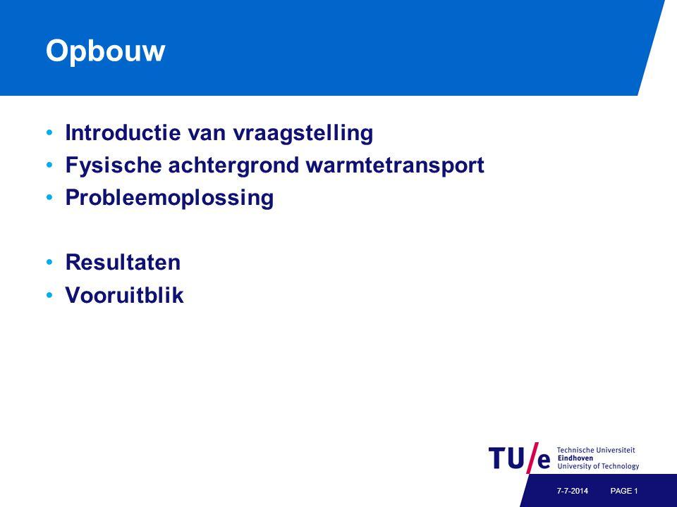 Opbouw Introductie van vraagstelling Fysische achtergrond warmtetransport Probleemoplossing Resultaten Vooruitblik PAGE 17-7-2014
