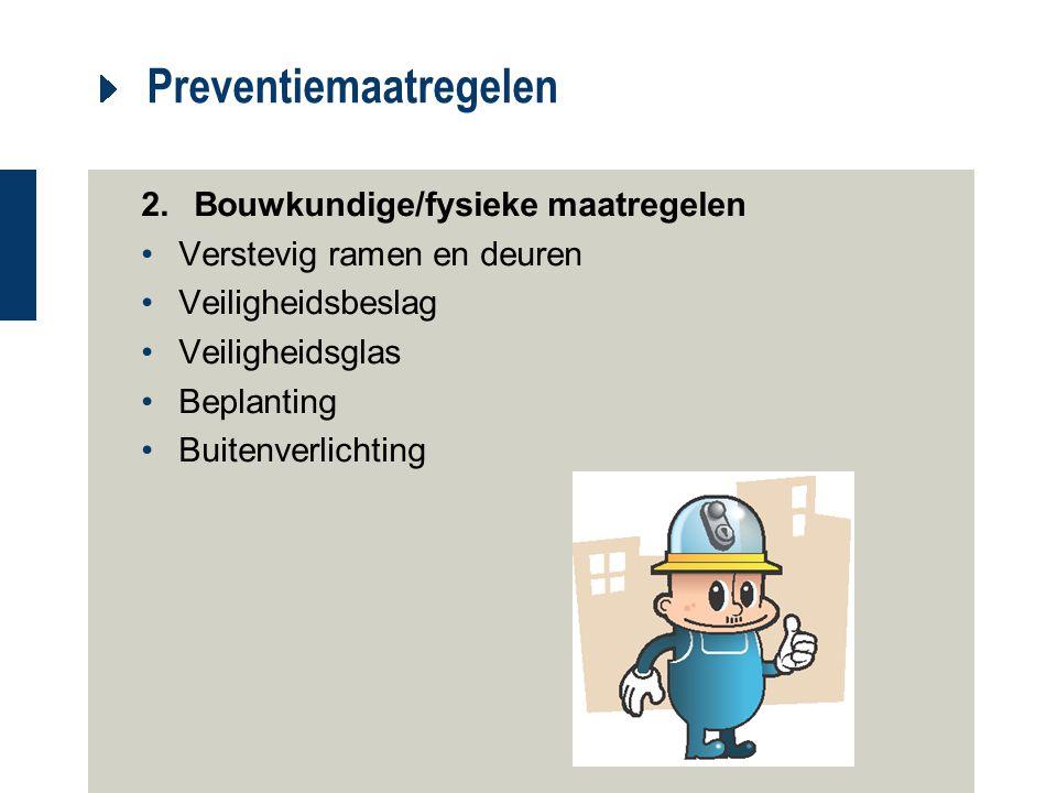Preventiemaatregelen 2.Bouwkundige/fysieke maatregelen Verstevig ramen en deuren Veiligheidsbeslag Veiligheidsglas Beplanting Buitenverlichting