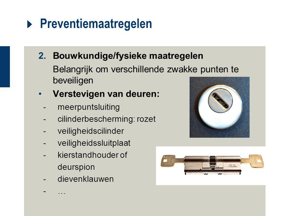 Preventiemaatregelen 2.Bouwkundige/fysieke maatregelen Belangrijk om verschillende zwakke punten te beveiligen Verstevigen van deuren: -meerpuntsluiti
