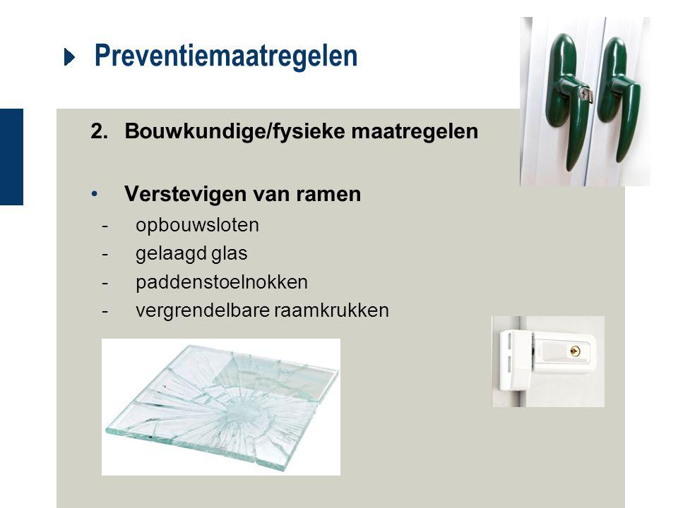 Preventiemaatregelen 2.Bouwkundige/fysieke maatregelen Verstevigen van ramen -opbouwsloten -gelaagd glas -paddenstoelnokken -vergrendelbare raamkrukke