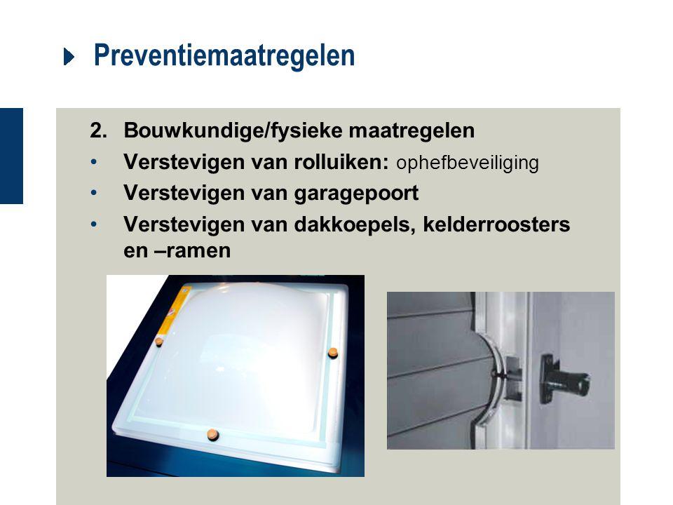 Preventiemaatregelen 2.Bouwkundige/fysieke maatregelen Verstevigen van rolluiken: ophefbeveiliging Verstevigen van garagepoort Verstevigen van dakkoep