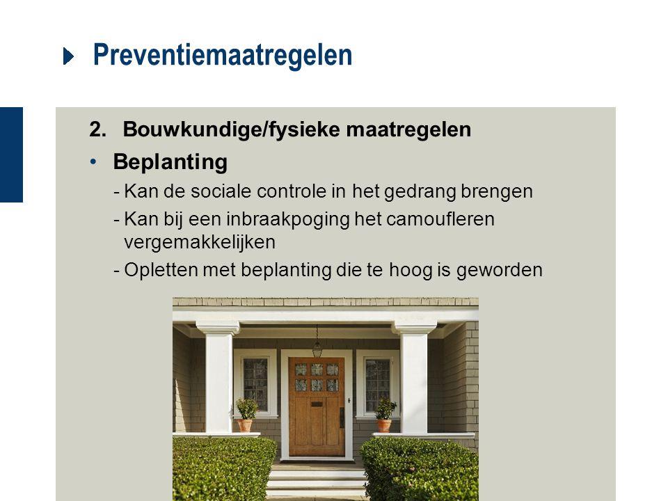 Preventiemaatregelen 2.Bouwkundige/fysieke maatregelen Beplanting -Kan de sociale controle in het gedrang brengen -Kan bij een inbraakpoging het camou