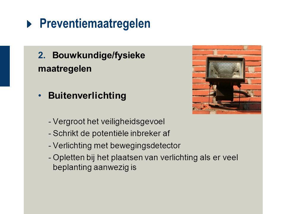 Preventiemaatregelen 2.Bouwkundige/fysieke maatregelen Buitenverlichting -Vergroot het veiligheidsgevoel -Schrikt de potentiële inbreker af -Verlichti