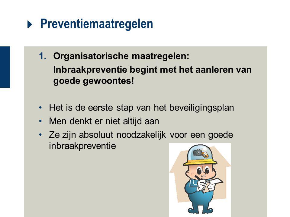 Preventiemaatregelen 1.Organisatorische maatregelen: Inbraakpreventie begint met het aanleren van goede gewoontes! Het is de eerste stap van het bevei