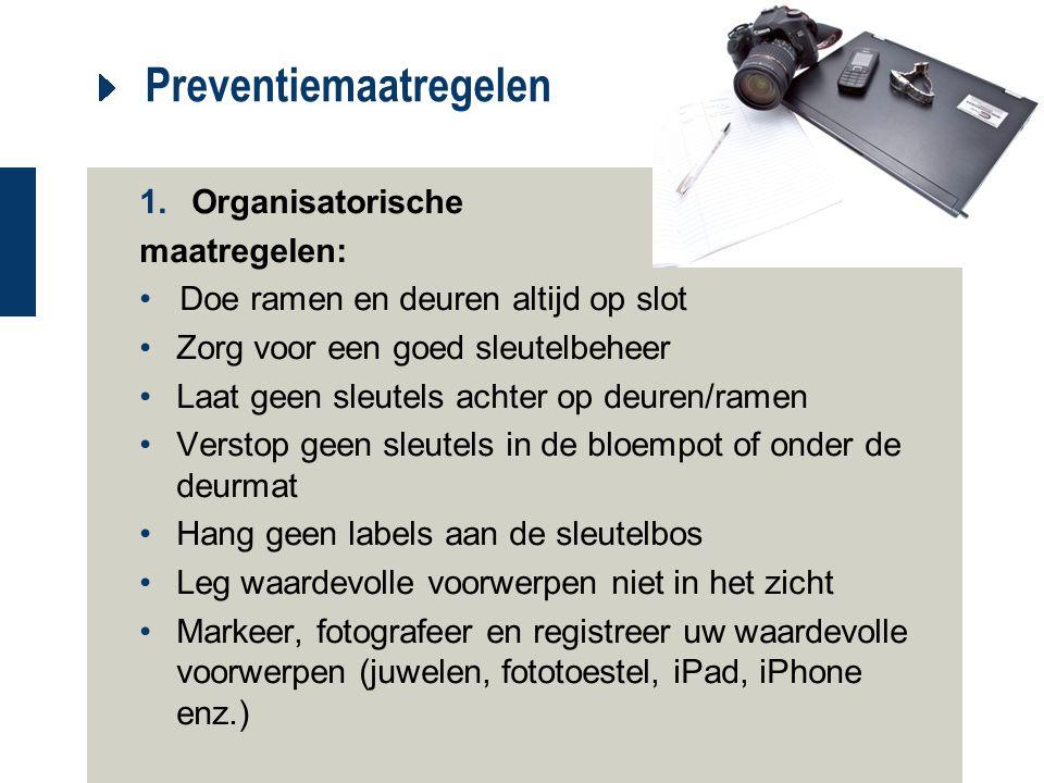 Preventiemaatregelen 1.Organisatorische maatregelen: Doe ramen en deuren altijd op slot Zorg voor een goed sleutelbeheer Laat geen sleutels achter op