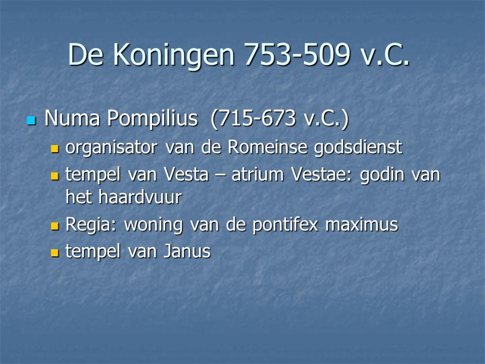 Numa Pompilius (715-673 v.C.) Numa Pompilius (715-673 v.C.) organisator van de Romeinse godsdienst organisator van de Romeinse godsdienst tempel van Vesta – atrium Vestae: godin van het haardvuur tempel van Vesta – atrium Vestae: godin van het haardvuur Regia: woning van de pontifex maximus Regia: woning van de pontifex maximus tempel van Janus tempel van Janus De Koningen 753-509 v.C.