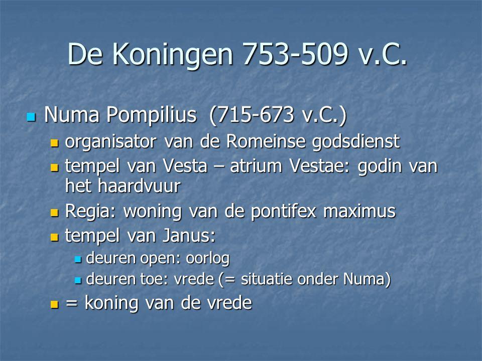 Numa Pompilius (715-673 v.C.) Numa Pompilius (715-673 v.C.) organisator van de Romeinse godsdienst organisator van de Romeinse godsdienst tempel van Vesta – atrium Vestae: godin van het haardvuur tempel van Vesta – atrium Vestae: godin van het haardvuur Regia: woning van de pontifex maximus Regia: woning van de pontifex maximus tempel van Janus: tempel van Janus: deuren open: oorlog deuren open: oorlog deuren toe: vrede (= situatie onder Numa) deuren toe: vrede (= situatie onder Numa) = koning van de vrede = koning van de vrede De Koningen 753-509 v.C.