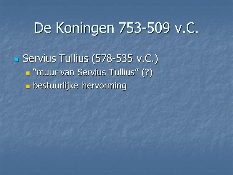 Servius Tullius (578-535 v.C.) Servius Tullius (578-535 v.C.) muur van Servius Tullius (?) muur van Servius Tullius (?) bestuurlijke hervorming bestuurlijke hervorming De Koningen 753-509 v.C.