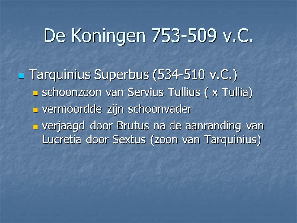 Tarquinius Superbus (534-510 v.C.) Tarquinius Superbus (534-510 v.C.) schoonzoon van Servius Tullius ( x Tullia) schoonzoon van Servius Tullius ( x Tullia) vermoordde zijn schoonvader vermoordde zijn schoonvader verjaagd door Brutus na de aanranding van Lucretia door Sextus (zoon van Tarquinius) verjaagd door Brutus na de aanranding van Lucretia door Sextus (zoon van Tarquinius) De Koningen 753-509 v.C.