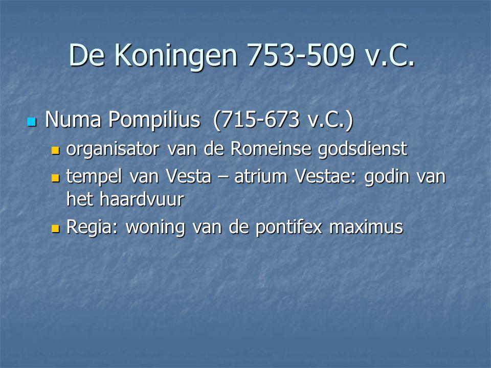 Numa Pompilius (715-673 v.C.) Numa Pompilius (715-673 v.C.) organisator van de Romeinse godsdienst organisator van de Romeinse godsdienst tempel van Vesta – atrium Vestae: godin van het haardvuur tempel van Vesta – atrium Vestae: godin van het haardvuur Regia: woning van de pontifex maximus Regia: woning van de pontifex maximus De Koningen 753-509 v.C.